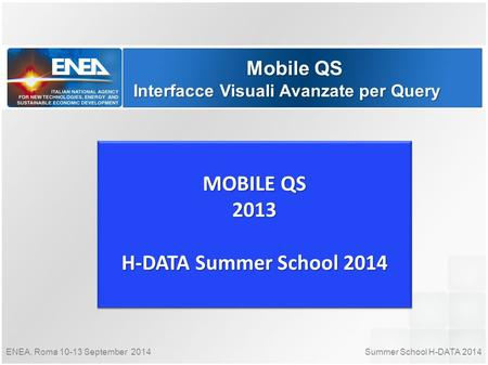 Summer School H-DATA 2014ENEA, Roma 10-13 September 2014 Mobile QS Interfacce Visuali Avanzate per Query MOBILE QS 2013 H-DATA Summer School 2014 MOBILE.