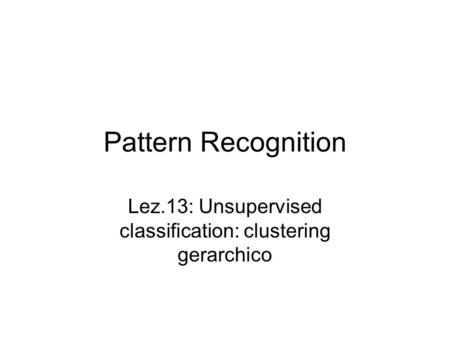 Pattern Recognition Lez.13: Unsupervised classification: clustering gerarchico.