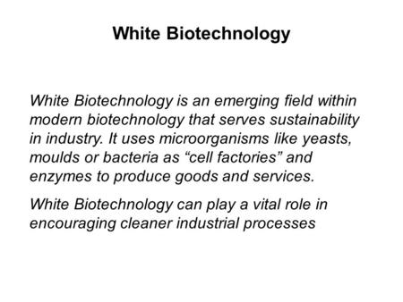 White Biotechnology is an emerging field within modern biotechnology that serves sustainability in industry. It uses microorganisms like yeasts, moulds.