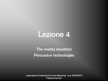 Laboratorio di Interazione Uomo-Macchina – a.a. 2009/2010 Fabiana Vernero 1 Lezione 4 The media equation Persuasive technologies.