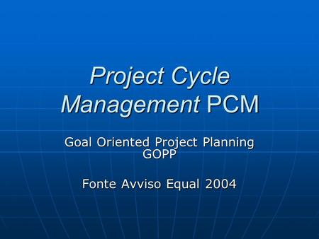 Project Cycle Management PCM Goal Oriented Project Planning GOPP Fonte Avviso Equal 2004.