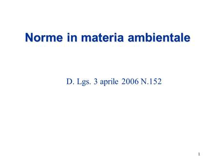 1 Norme in materia ambientale D. Lgs. 3 aprile 2006 N.152.