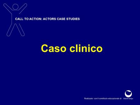 CALL TO ACTION: ACTORS CASE STUDIES Realizzato con il contributo educazionale di Caso clinico.