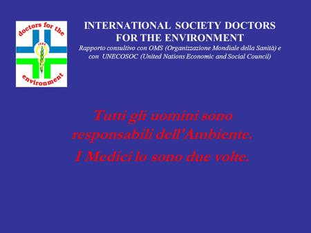 INTERNATIONAL SOCIETY DOCTORS FOR THE ENVIRONMENT Rapporto consultivo con OMS (Organizzazione Mondiale della Sanità) e con UNECOSOC (United Nations Economic.