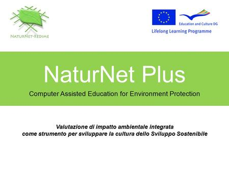 NaturNet Plus Computer Assisted Education for Environment Protection Valutazione di impatto ambientale integrata come strumento per sviluppare la cultura.