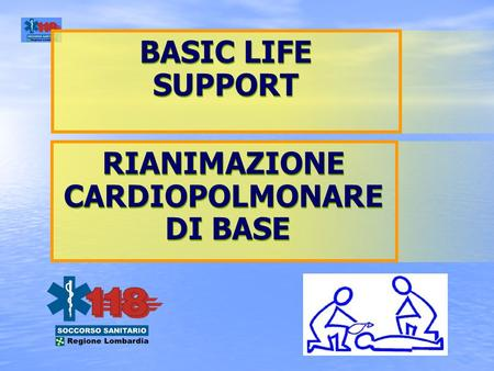 BASIC LIFE SUPPORT BASIC LIFE SUPPORT RIANIMAZIONE CARDIOPOLMONARE DI BASE RIANIMAZIONE CARDIOPOLMONARE DI BASE.