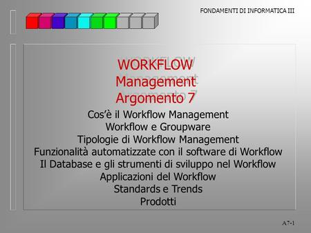 FONDAMENTI DI INFORMATICA III A7-1 WORKFLOW Management Argomento 7 WORKFLOW Management Argomento 7 Cos'è il Workflow Management Workflow e Groupware Tipologie.