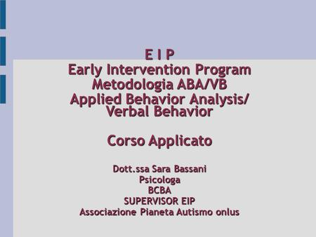 E I P Early Intervention Program Metodologia ABA/VB Applied Behavior Analysis/ Verbal Behavior Corso Applicato Dott.ssa Sara Bassani PsicologaBCBA SUPERVISOR.