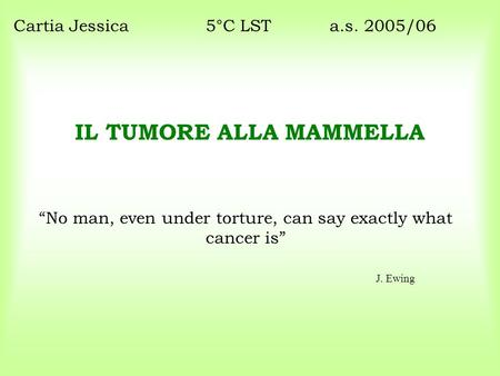 "IL TUMORE ALLA MAMMELLA ""No man, even under torture, can say exactly what cancer is"" Cartia Jessica5°C LST a.s. 2005/06 J. Ewing."