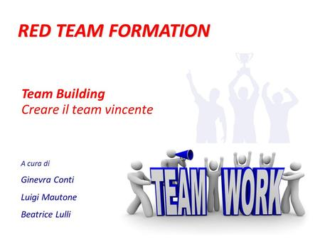 RED TEAM FORMATION A cura di Ginevra Conti Luigi Mautone Beatrice Lulli Team Building Creare il team vincente.