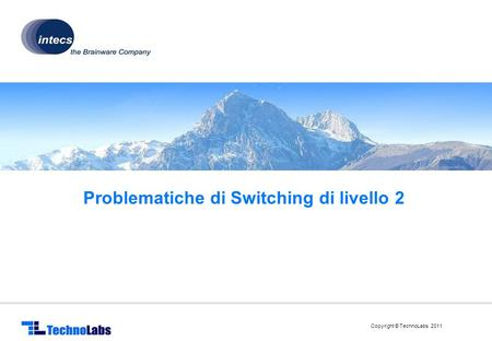 Copyright © TechnoLabs 2011 Problematiche di Switching di livello 2.