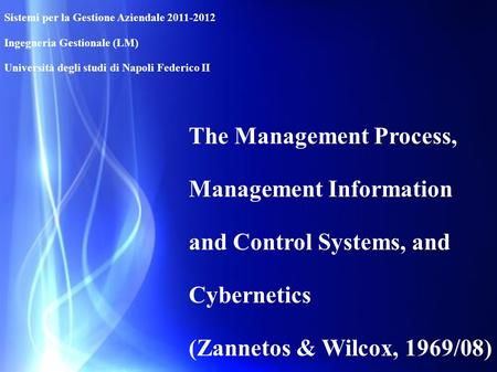 The Management Process, Management Information and Control Systems, and Cybernetics (Zannetos & Wilcox, 1969/08) Sistemi per la Gestione Aziendale 2011-2012.
