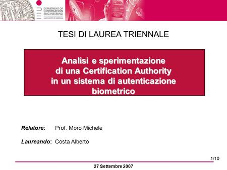 Analisi e sperimentazione di una Certification Authority in un sistema di autenticazione biometrico Relatore: Prof. Moro Michele Laureando: Costa Alberto.