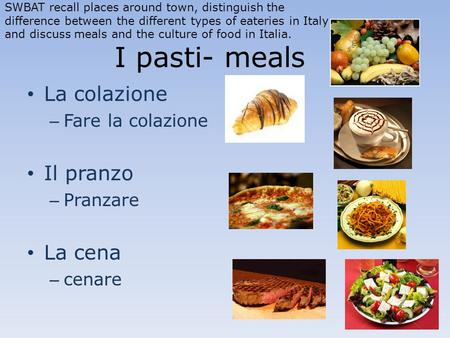 I pasti- meals La colazione – Fare la colazione Il pranzo – Pranzare La cena – cenare SWBAT recall places around town, distinguish the difference between.