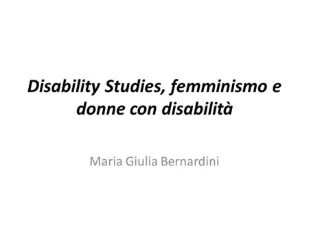 Disability Studies, femminismo e donne con disabilità Maria Giulia Bernardini.