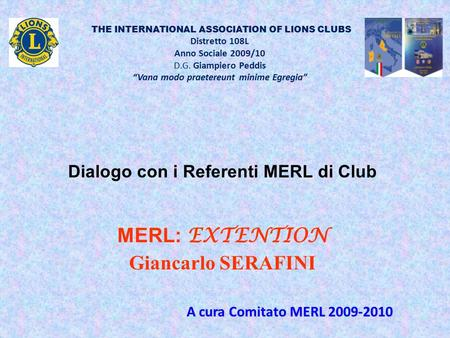 "THE INTERNATIONAL ASSOCIATION OF LIONS CLUBS Distretto 108L Anno Sociale 2009/10 D.G. Giampiero Peddis ""Vana modo praetereunt minime Egregia"" Dialogo con."