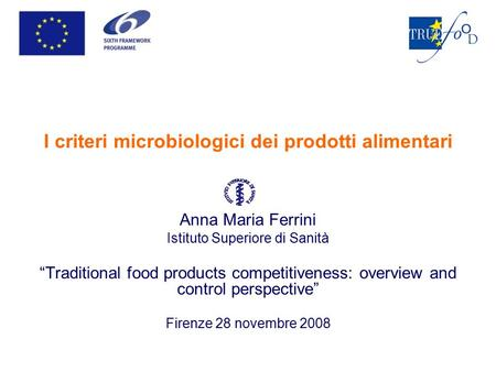"I criteri microbiologici dei prodotti alimentari Anna Maria Ferrini Istituto Superiore di Sanità ""Traditional food products competitiveness: overview and."