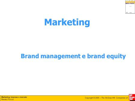 Marketing impresa e mercato Renato Fiocca Copyright © 2005 – The McGraw-Hill Companies srl Brand management e brand equity Marketing.