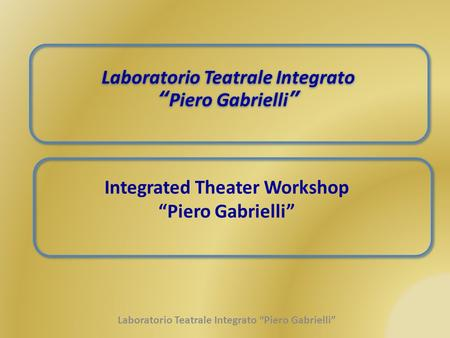 "Laboratorio Teatrale Integrato "" Piero Gabrielli "" Laboratorio Teatrale Integrato "" Piero Gabrielli "" Integrated Theater Workshop ""Piero Gabrielli"" Laboratorio."
