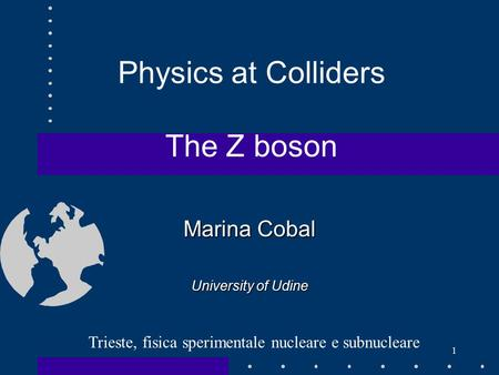 Marina Cobal University of Udine 1 Trieste, fisica sperimentale nucleare e subnucleare Physics at Colliders The Z boson.