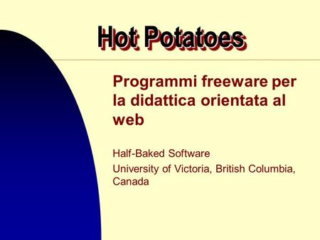 Hot Potatoes Programmi freeware per la didattica orientata al web Half-Baked Software University of Victoria, British Columbia, Canada.