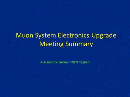 Muon System Electronics Upgrade Meeting Summary Alessandro Cardini / INFN Cagliari.