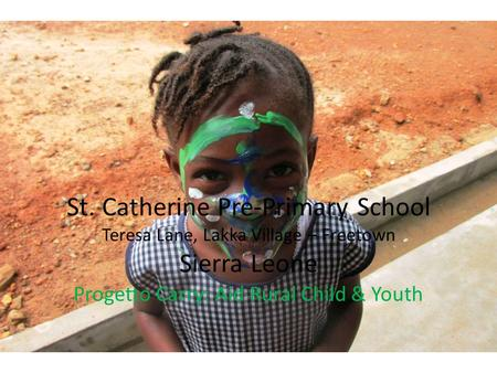 St. Catherine Pre-Primary School Teresa Lane, Lakka Village – Freetown Sierra Leone Progetto Carry: Aid Rural Child & Youth.