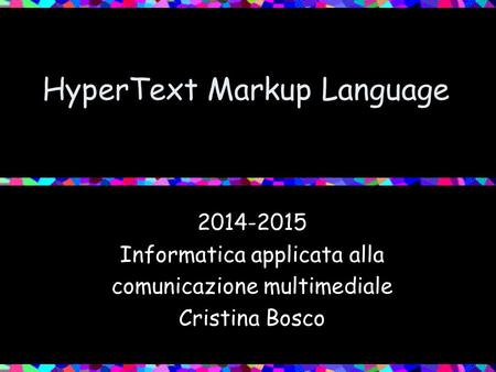 HyperText Markup Language 2014-2015 Informatica applicata alla comunicazione multimediale Cristina Bosco.
