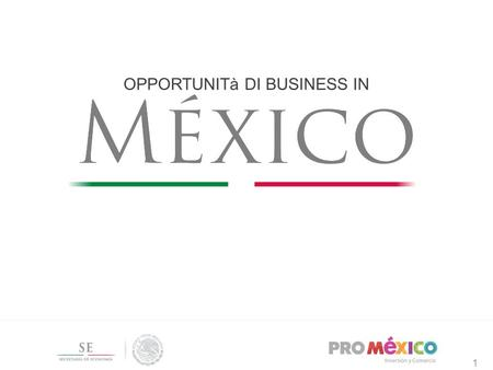 1 OPPORTUNITà DI BUSINESS IN 1. Messico: Opportunità e Investimenti 2.