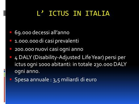 L' ICTUS IN ITALIA  69.000 decessi all'anno  1.000.000 di casi prevalenti  200.000 nuovi casi ogni anno  4 DALY (Disability-Adjusted Life Year) persi.