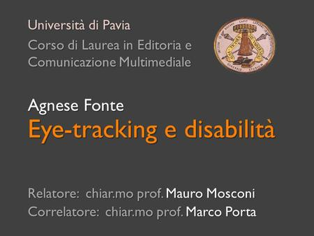 Eye-tracking e disabilità Relatore: chiar.mo prof. Mauro Mosconi Correlatore: chiar.mo prof. Marco Porta Università di Pavia Corso di Laurea in Editoria.