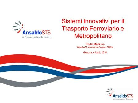 Sistemi Innovativi per il Trasporto Ferroviario e Metropolitano Nadia Mazzino Head of Innovation Project Office Genova, 6 April, 2015.