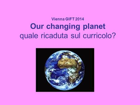 Vienna GIFT 2014 Our changing planet quale ricaduta sul curricolo?