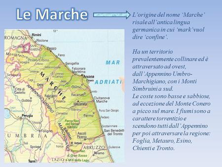 Le Marche L'origine del nome 'Marche' risale all'antica lingua germanica in cui 'mark' vuol dire 'confine'. Ha un territorio prevalentemente collinare.