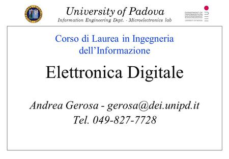 University of Padova Information Engineering Dept. - Microelectronics lab Corso di Laurea in Ingegneria dell'Informazione Elettronica Digitale Andrea Gerosa.
