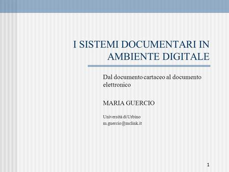 1 I SISTEMI DOCUMENTARI IN AMBIENTE DIGITALE Dal documento cartaceo al documento elettronico MARIA GUERCIO Università di Urbino