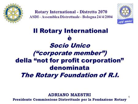 "1 Rotary International - Distretto 2070 ASDI - Assemblea Distrettuale - Bologna 24/4/2004 Il Rotary International è Socio Unico (""corporate member"") della."