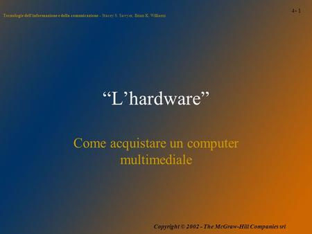 "4- 1 Tecnologie dell'informazione e della comunicazione - Stacey S. Sawyer, Brian K. Williams Copyright © 2002 - The McGraw-Hill Companies srl ""L'hardware"""