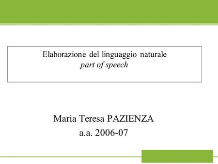 Elaborazione del linguaggio naturale part of speech Maria Teresa PAZIENZA a.a. 2006-07.
