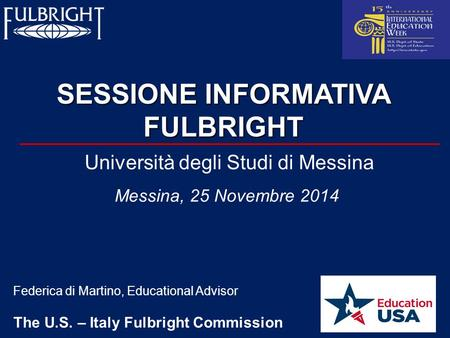 SESSIONE INFORMATIVA FULBRIGHT Federica di Martino, Educational Advisor The U.S. – Italy Fulbright Commission Università degli Studi di Messina Messina,