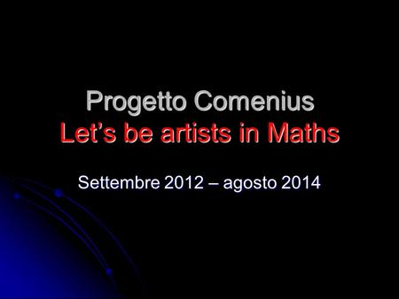 Progetto Comenius Let's be artists in Maths Settembre 2012 – agosto 2014.