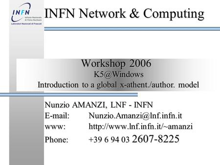Workshop 2006 Nunzio AMANZI, LNF - INFN www:http://www.lnf.infn.it/~amanzi Phone:+39 6 94 03 2607-8225 INFN Network &