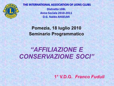 THE INTERNATIONAL ASSOCIATION OF LIONS CLUBS THE INTERNATIONAL ASSOCIATION OF LIONS CLUBS Distretto 108L Anno Sociale 2010-2011 D.G. Naldo ANSELMI Pomezia,