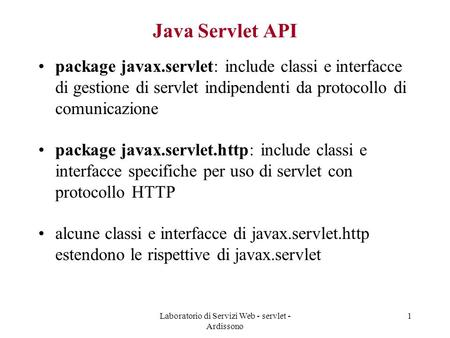 Laboratorio di Servizi Web - servlet - Ardissono 1 Java Servlet API package javax.servlet: include classi e interfacce di gestione di servlet indipendenti.