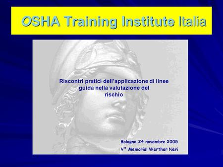 OSHA Training Institute Italia OSHA Training Institute Italia Bologna 24 novembre 2005 V° Memorial Werther Neri Riscontri pratici dell'applicazione di.