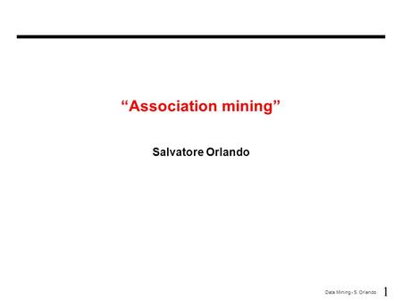 "1 Data Mining - S. Orlando ""Association mining"" Salvatore Orlando."
