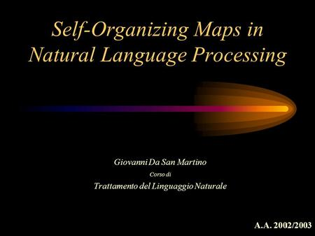 1 Self-Organizing Maps in Natural Language Processing Giovanni Da San Martino Corso di Trattamento del Linguaggio Naturale A.A. 2002/2003.