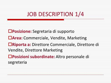 JOB DESCRIPTION 1/4  Posizione: Segretaria di supporto  Area: Commerciale, Vendite, Marketing  Riporta a: Direttore Commerciale, Direttore di Vendite,