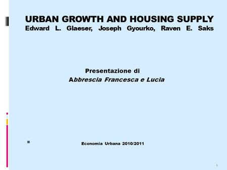 URBAN GROWTH AND HOUSING SUPPLY Edward L. Glaeser, Joseph Gyourko, Raven E. Saks Presentazione di Abbrescia Francesca e Lucia  Economia Urbana 2010/2011.