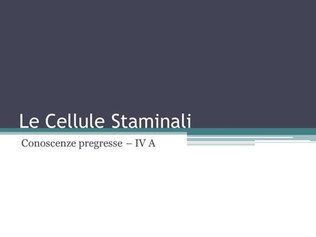 Le Cellule Staminali Conoscenze pregresse – IV A.